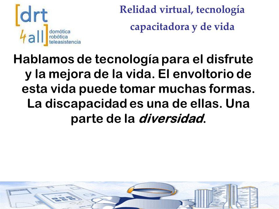Relidad virtual, tecnología capacitadora y de vida Hablamos de tecnología para el disfrute y la mejora de la vida.