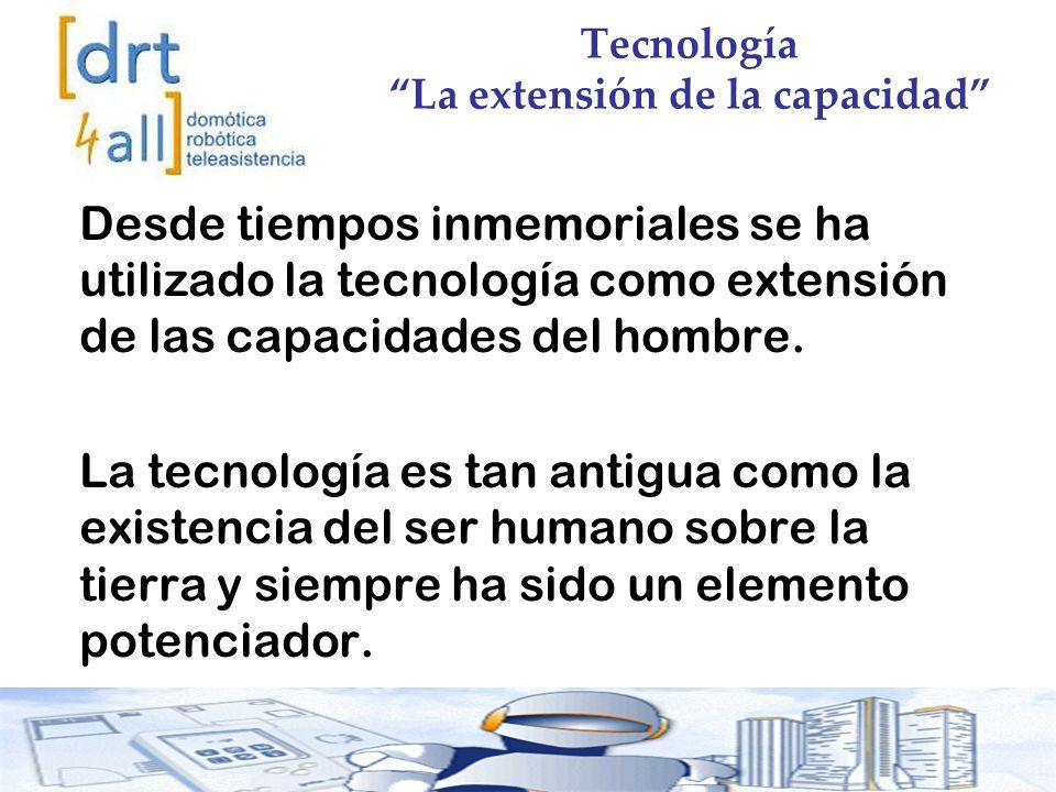 Tecnología La extensión de la capacidad Desde tiempos inmemoriales se ha utilizado la tecnología como extensión de las capacidades del hombre.