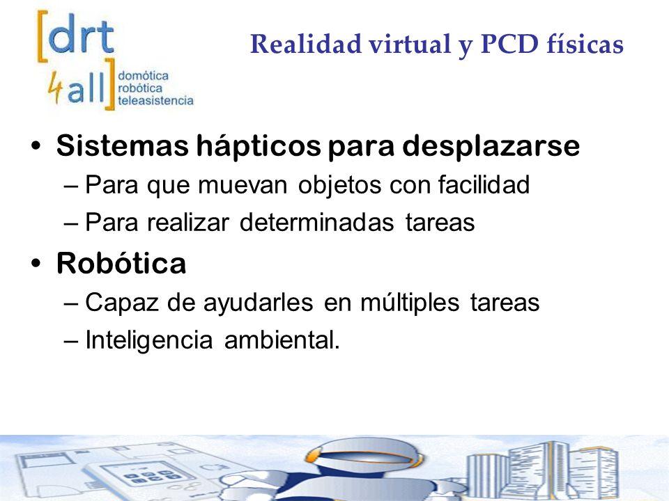 Realidad virtual y PCD físicas Sistemas hápticos para desplazarse –Para que muevan objetos con facilidad –Para realizar determinadas tareas Robótica –Capaz de ayudarles en múltiples tareas –Inteligencia ambiental.
