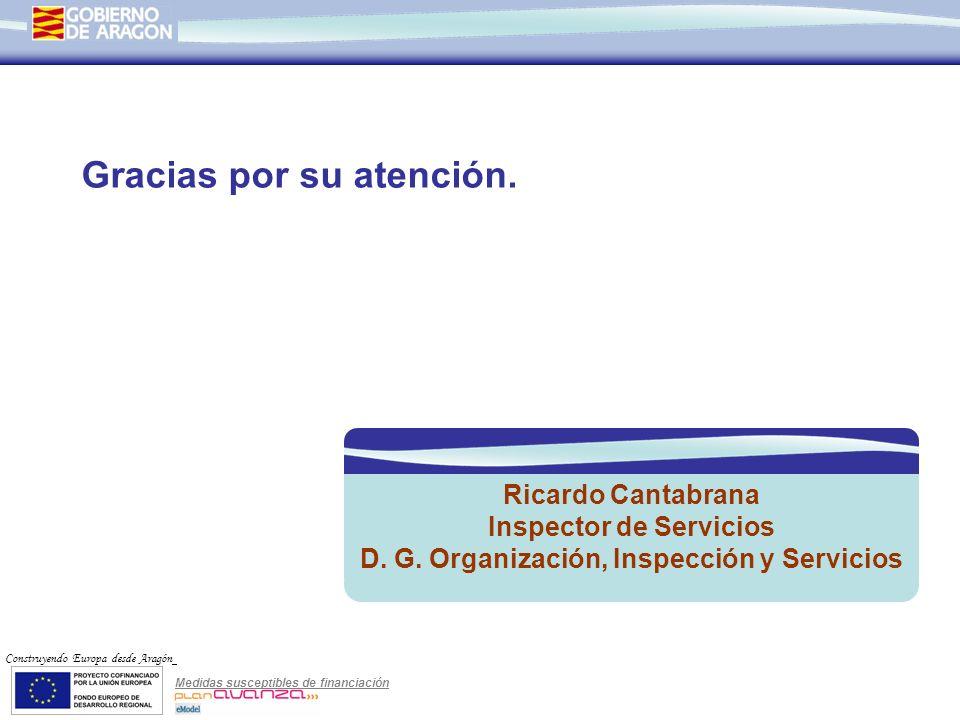 Medidas susceptibles de financiación Construyendo Europa desde Aragón Gracias por su atención. Ricardo Cantabrana Inspector de Servicios D. G. Organiz
