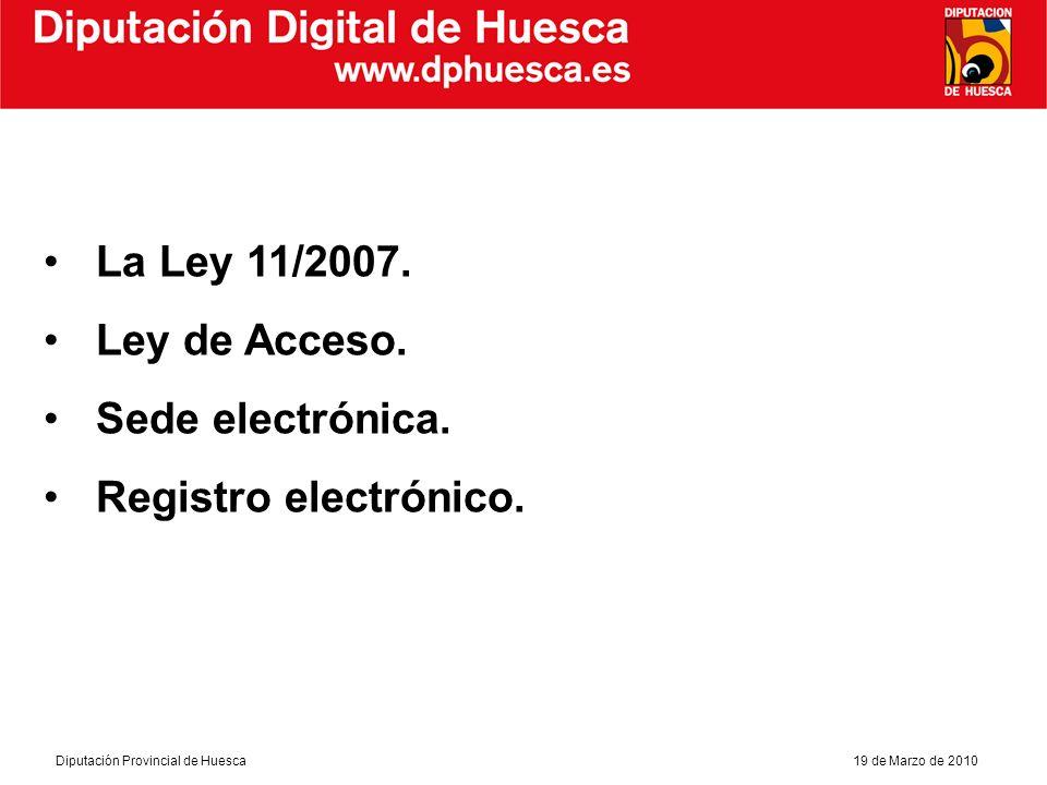 Diputación Digital de Huesca Diputación Provincial de Huesca19 de Marzo de 2010 LA LEY 11/2007 Derechos de los ciudadanos Acceso electrónico a las Administraciones Públicas, y a través de múltiples canales.