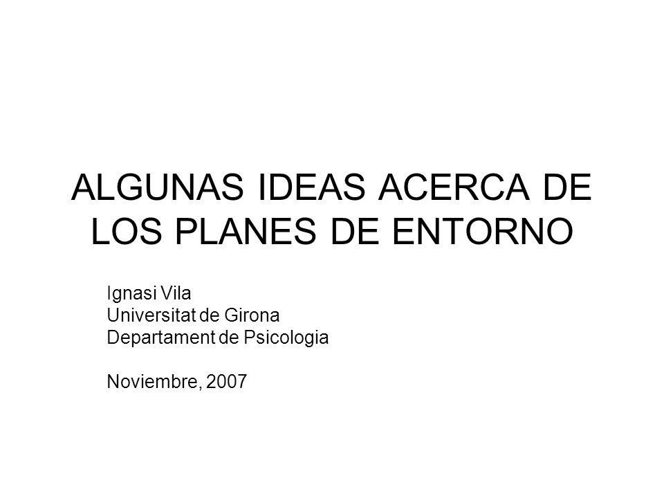 ALGUNAS IDEAS ACERCA DE LOS PLANES DE ENTORNO Ignasi Vila Universitat de Girona Departament de Psicologia Noviembre, 2007