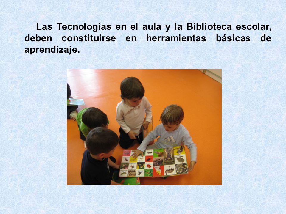 Las Tecnologías en el aula y la Biblioteca escolar, deben constituirse en herramientas básicas de aprendizaje.