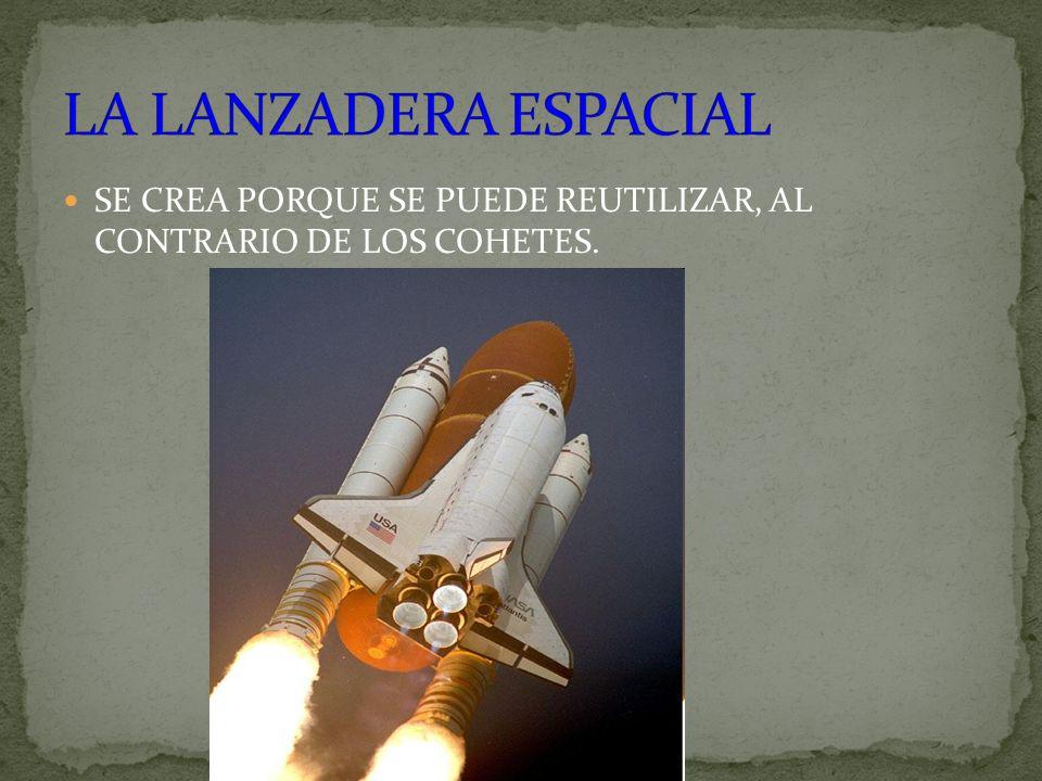 SE CREA PORQUE SE PUEDE REUTILIZAR, AL CONTRARIO DE LOS COHETES.