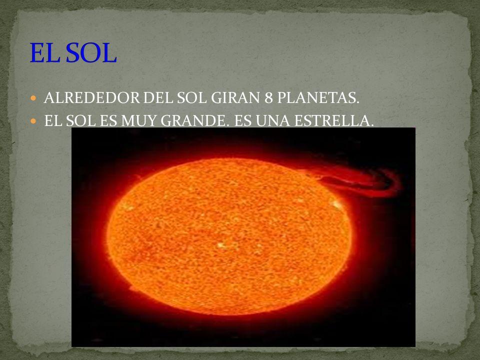 ALREDEDOR DEL SOL GIRAN 8 PLANETAS. EL SOL ES MUY GRANDE. ES UNA ESTRELLA.