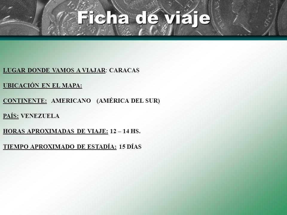 Ficha de viaje LUGAR DONDE VAMOS A VIAJAR: CARACAS UBICACIÓN EN EL MAPA: CONTINENTE: AMERICANO (AMÉRICA DEL SUR) PAÍS: VENEZUELA HORAS APROXIMADAS DE VIAJE: 12 – 14 HS.