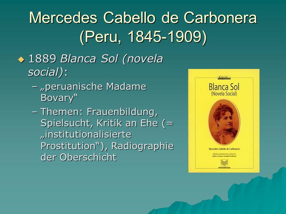 Mercedes Cabello de Carbonera (Peru, 1845-1909) 1889 Blanca Sol (novela social): 1889 Blanca Sol (novela social): –peruanische Madame Bovary –Themen: