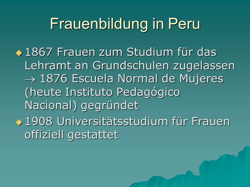 Frauenbildung in Peru 1867 Frauen zum Studium für das Lehramt an Grundschulen zugelassen 1876 Escuela Normal de Mujeres (heute Instituto Pedagógico Na