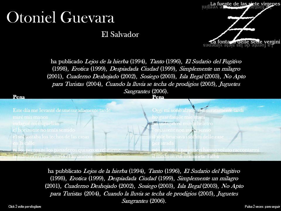 Otoniel Guevara El Salvador ha publicado Lejos de la hierba (1994), Tanto (1996), El Sudario del Fugitivo (1998), Erotica (1999), Despiadada Ciudad (1999), Simplemente un milagro (2001), Cuaderno Deshojado (2002), Sosiego (2003), Isla Ilegal (2003), No Apto para Turistas (2004), Cuando la lluvia se techa de prodigios (2005), Juguetes Sangrantes (2006).