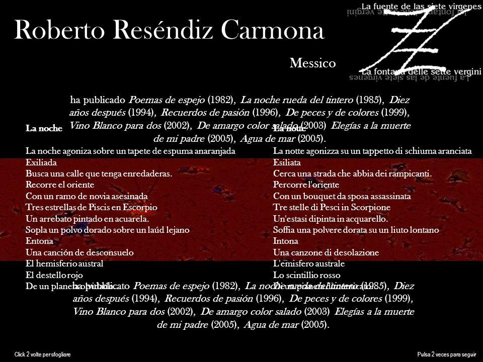 Roberto Reséndiz Carmona Messico ha publicado Poemas de espejo (1982), La noche rueda del tintero (1985), Diez años después (1994), Recuerdos de pasión (1996), De peces y de colores (1999), Vino Blanco para dos (2002), De amargo color salado (2003) Elegías a la muerte de mi padre (2005), Agua de mar (2005).