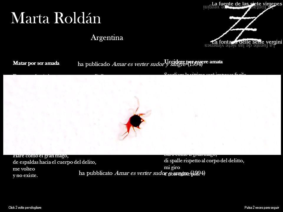 Marta Roldán Argentina ha publicado Amar es verter sudor y sangre (1994) ha pubblicato Amar es verter sudor y sangre (1994) Matar por ser amada Escoger a la víctima va a ser empresa fácil (una lista virtual en mi memoria existe) Matar con la ignorancia su frescura presente.