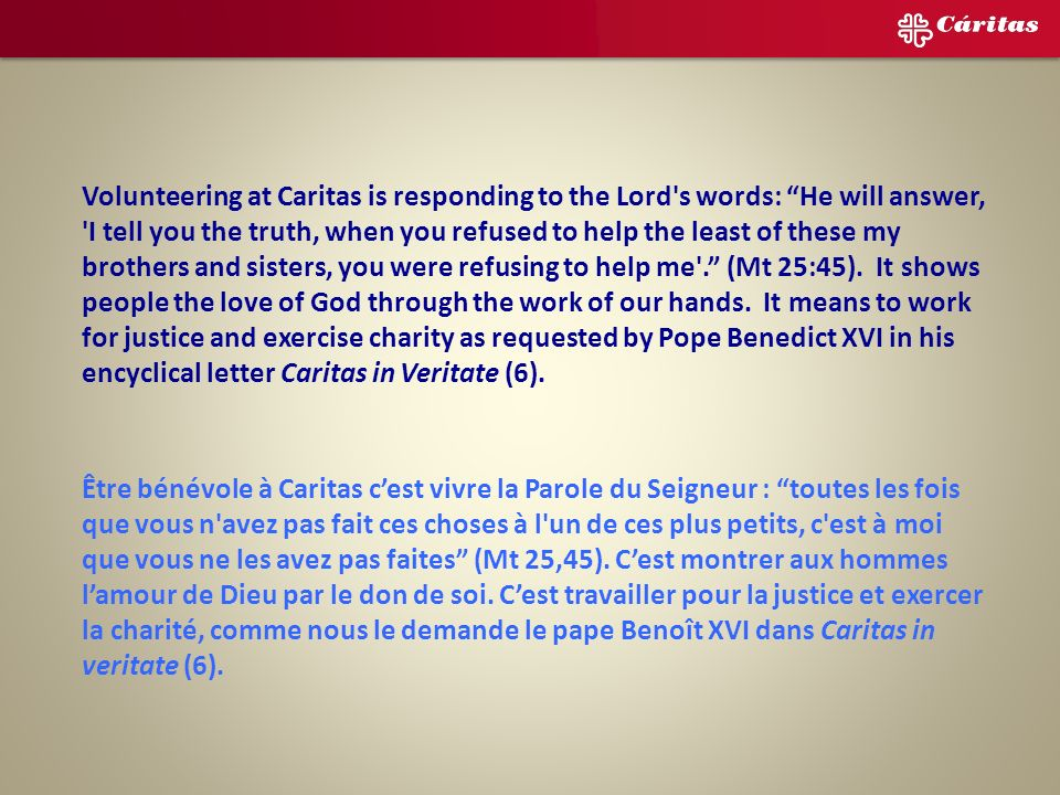 Ser voluntario en Cáritas es atender a las palabras del Señor: Lo que hacéis por uno de estos más pequeños, por mí lo hacéis, (Mt 25, 45). Es mostrar