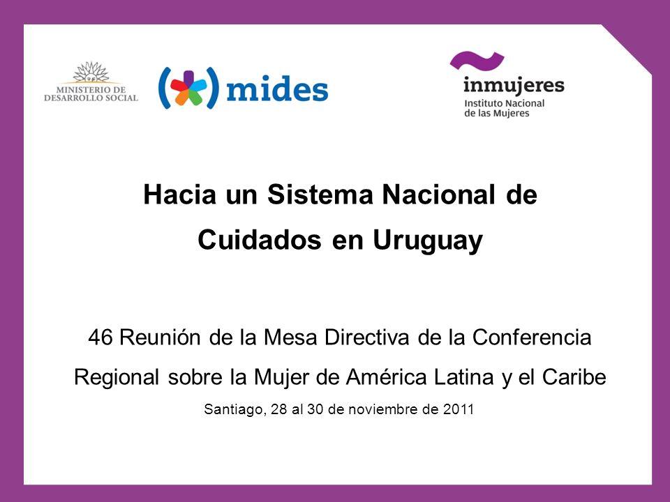 Hacia un Sistema Nacional de Cuidados en Uruguay 46 Reunión de la Mesa Directiva de la Conferencia Regional sobre la Mujer de América Latina y el Cari