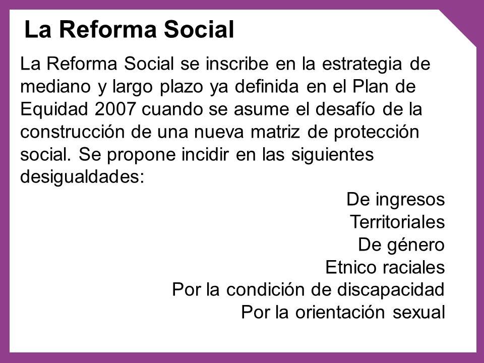 La Reforma Social se inscribe en la estrategia de mediano y largo plazo ya definida en el Plan de Equidad 2007 cuando se asume el desafío de la constr