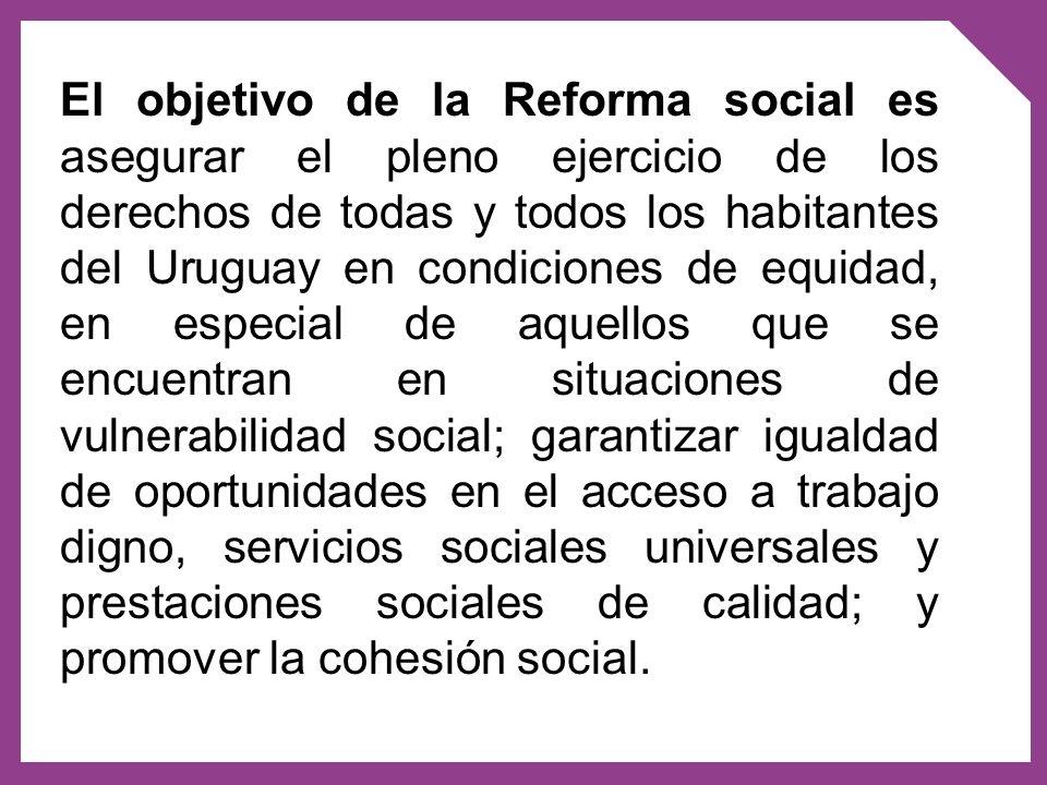 El objetivo de la Reforma social es asegurar el pleno ejercicio de los derechos de todas y todos los habitantes del Uruguay en condiciones de equidad,