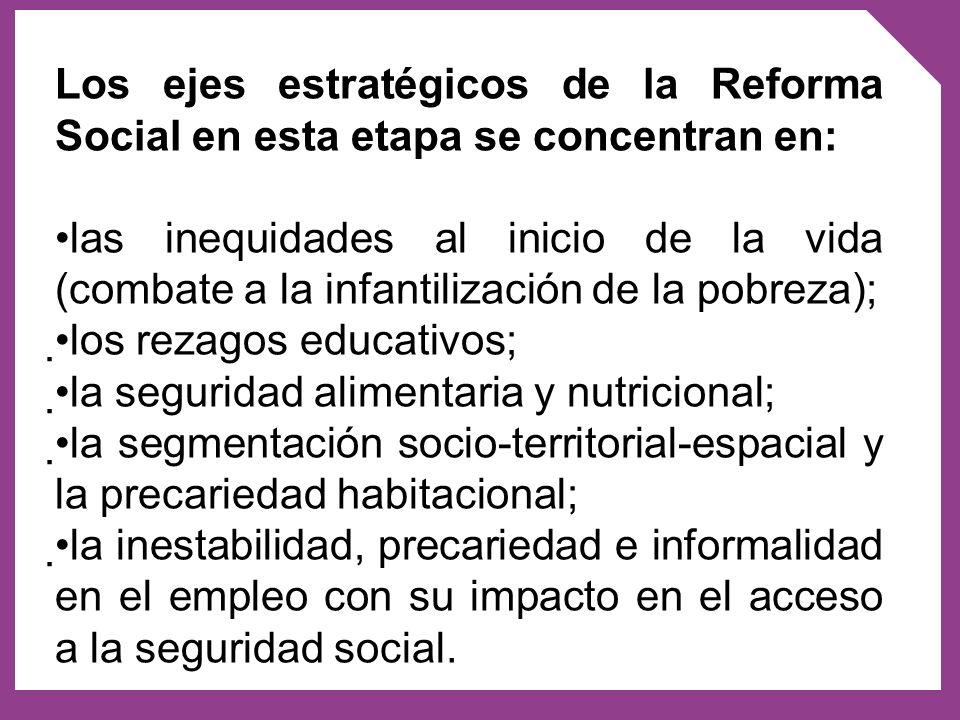Los ejes estratégicos de la Reforma Social en esta etapa se concentran en: las inequidades al inicio de la vida (combate a la infantilización de la po