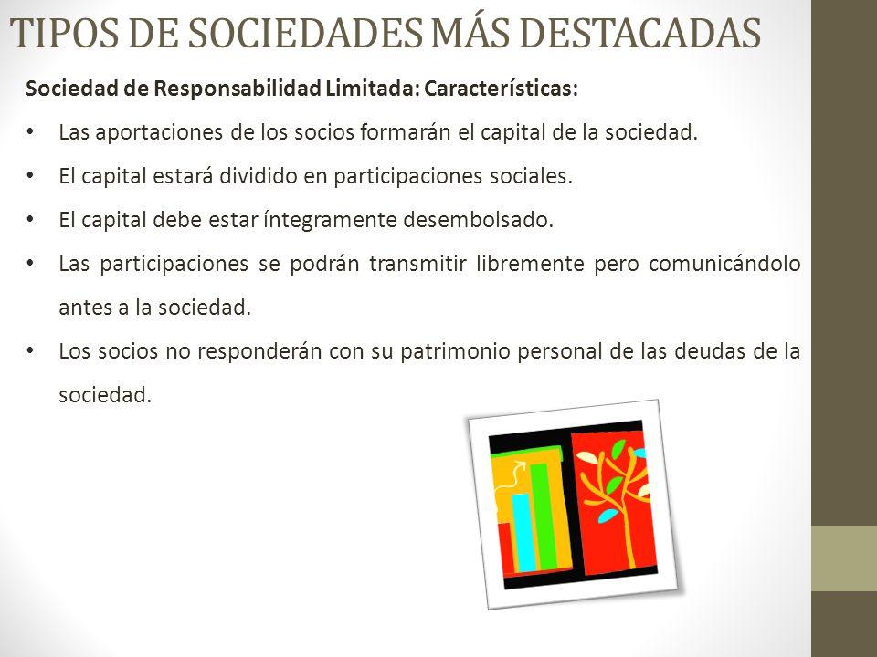 TIPOS DE SOCIEDADES MÁS DESTACADAS Sociedad de Responsabilidad Limitada: Características: Las aportaciones de los socios formarán el capital de la sociedad.