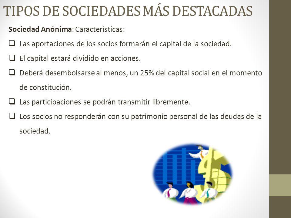 TIPOS DE SOCIEDADES MÁS DESTACADAS Sociedad Anónima: Características:  Las aportaciones de los socios formarán el capital de la sociedad.
