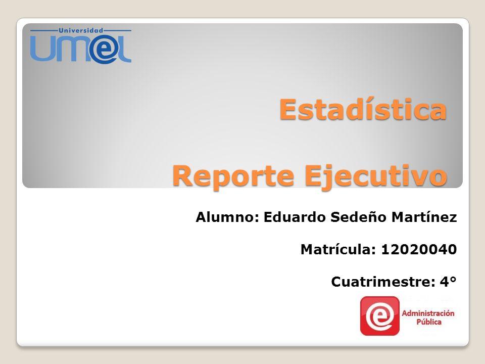 Estadística Reporte Ejecutivo Alumno: Eduardo Sedeño Martínez Matrícula: 12020040 Cuatrimestre: 4°