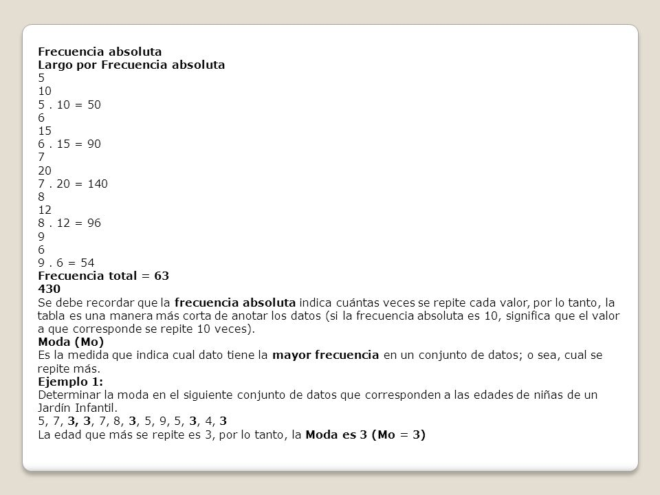 Frecuencia absoluta Largo por Frecuencia absoluta 5 10 5. 10 = 50 6 15 6. 15 = 90 7 20 7. 20 = 140 8 12 8. 12 = 96 9 6 9. 6 = 54 Frecuencia total = 63