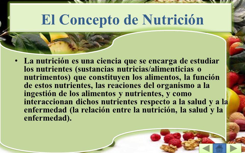 El Concepto de Nutrición La nutrición es una ciencia que se encarga de estudiar los nutrientes (sustancias nutricias/alimenticias o nutrimentos) que constituyen los alimentos, la función de estos nutrientes, las reaciones del organismo a la ingestión de los alimentos y nutrientes, y como interaccionan dichos nutrientes respecto a la salud y a la enfermedad (la relación entre la nutrición, la salud y la enfermedad).