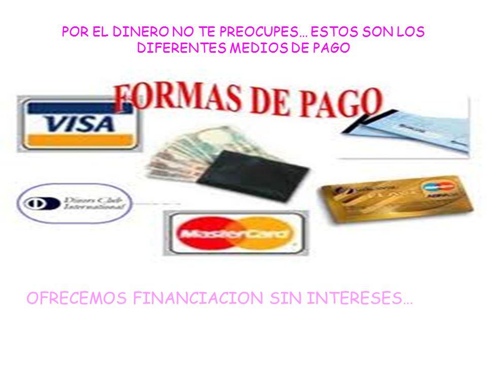 POR EL DINERO NO TE PREOCUPES… ESTOS SON LOS DIFERENTES MEDIOS DE PAGO OFRECEMOS FINANCIACION SIN INTERESES…