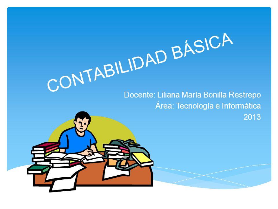 CONTABILIDAD BÁSICA Docente: Liliana María Bonilla Restrepo Área: Tecnología e Informática 2013