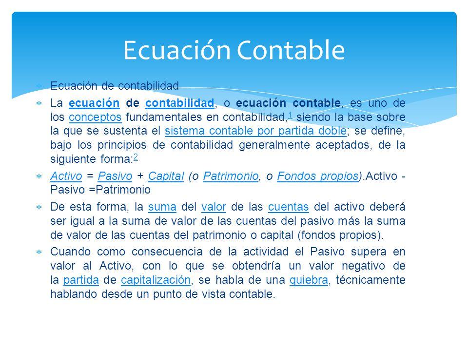  Ecuación de contabilidad  La ecuación de contabilidad, o ecuación contable, es uno de los conceptos fundamentales en contabilidad, 1 siendo la base sobre la que se sustenta el sistema contable por partida doble; se define, bajo los principios de contabilidad generalmente aceptados, de la siguiente forma: 2ecuacióncontabilidadconceptos 1sistema contable por partida doble 2  Activo = Pasivo + Capital (o Patrimonio, o Fondos propios).Activo - Pasivo =Patrimonio ActivoPasivoCapitalPatrimonioFondos propios  De esta forma, la suma del valor de las cuentas del activo deberá ser igual a la suma de valor de las cuentas del pasivo más la suma de valor de las cuentas del patrimonio o capital (fondos propios).sumavalorcuentas  Cuando como consecuencia de la actividad el Pasivo supera en valor al Activo, con lo que se obtendría un valor negativo de la partida de capitalización, se habla de una quiebra, técnicamente hablando desde un punto de vista contable.partidacapitalizaciónquiebra Ecuación Contable
