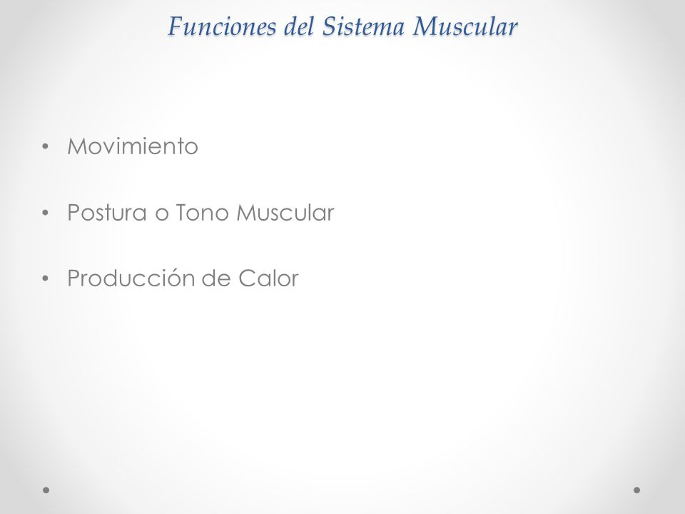Funciones del Sistema Muscular Movimiento Postura o Tono Muscular Producción de Calor