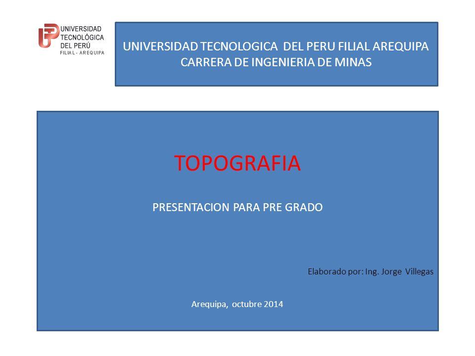 UNIVERSIDAD TECNOLOGICA DEL PERU FILIAL AREQUIPA CARRERA DE INGENIERIA DE MINAS TOPOGRAFIA PRESENTACION PARA PRE GRADO Elaborado por: Ing.