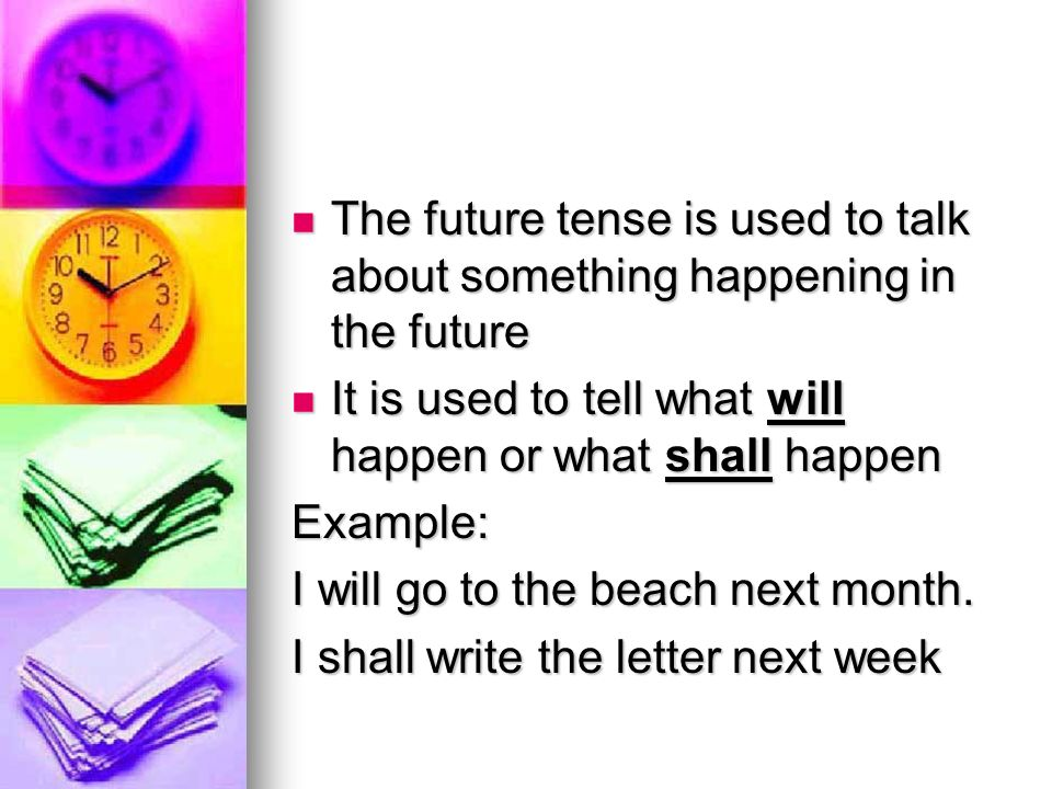 The future tense is used to talk about something happening in the future The future tense is used to talk about something happening in the future It is used to tell what will happen or what shall happen It is used to tell what will happen or what shall happenExample: I will go to the beach next month.
