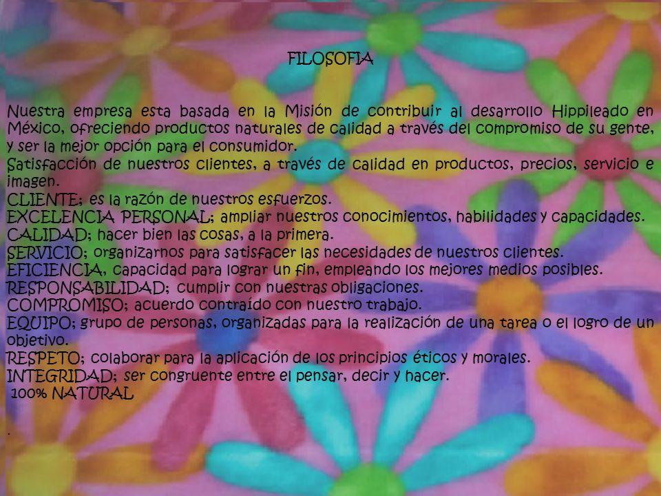 FILOSOFIA Nuestra empresa esta basada en la Misión de contribuir al desarrollo Hippileado en México, ofreciendo productos naturales de calidad a través del compromiso de su gente, y ser la mejor opción para el consumidor.