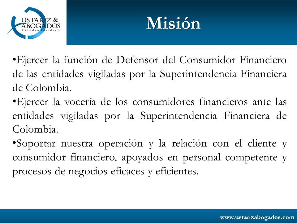 www.ustarizabogados.com Misión Ejercer la función de Defensor del Consumidor Financiero de las entidades vigiladas por la Superintendencia Financiera