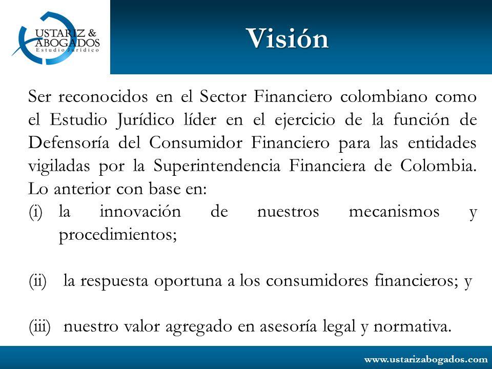 www.ustarizabogados.com Visión Ser reconocidos en el Sector Financiero colombiano como el Estudio Jurídico líder en el ejercicio de la función de Defe
