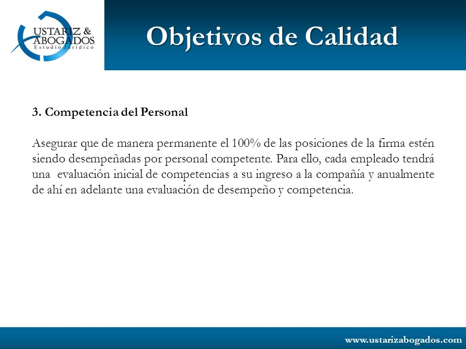 www.ustarizabogados.com Objetivos de Calidad 3. Competencia del Personal Asegurar que de manera permanente el 100% de las posiciones de la firma estén