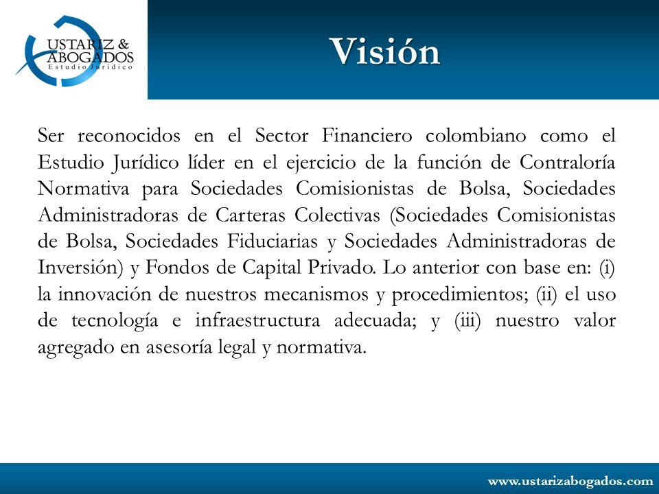 www.ustarizabogados.com Visión Ser reconocidos en el Sector Financiero colombiano como el Estudio Jurídico líder en el ejercicio de la función de Cont