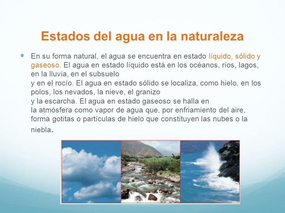 Estados del agua en la naturaleza En su forma natural, el agua se encuentra en estado líquido, sólido y gaseoso. El agua en estado líquido está en lo