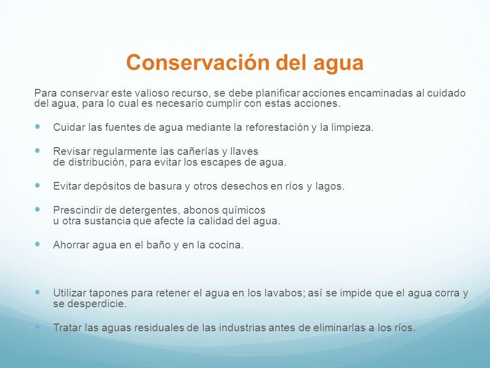 Conservación del agua Para conservar este valioso recurso, se debe planificar acciones encaminadas al cuidado del agua, para lo cual es necesario cumplir con estas acciones.