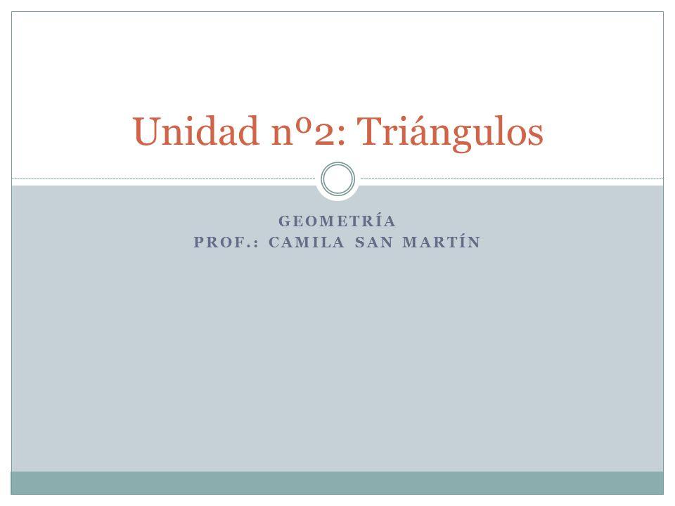GEOMETRÍA PROF.: CAMILA SAN MARTÍN Unidad nº2: Triángulos