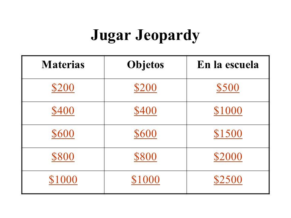 Jugar Jeopardy MateriasObjetosEn la escuela $200 $500 $400 $1000 $600 $1500 $800 $2000 $1000 $2500