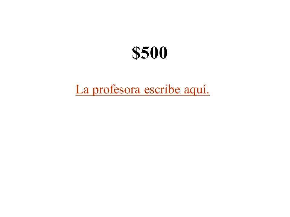 $500 La profesora escribe aquí.