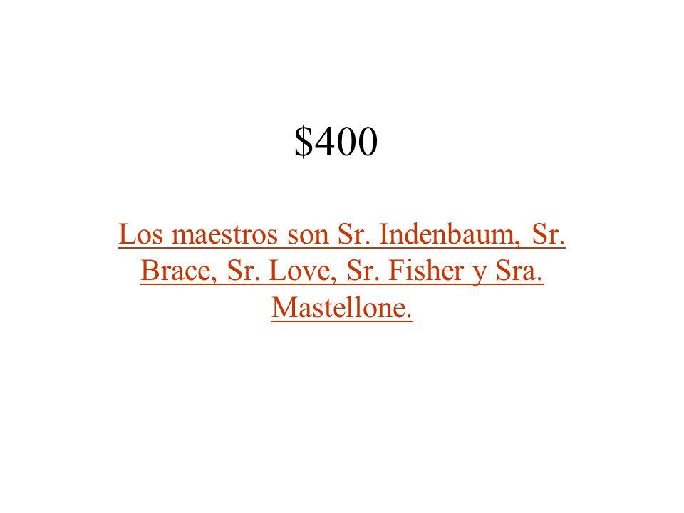 $400 Los maestros son Sr. Indenbaum, Sr. Brace, Sr. Love, Sr. Fisher y Sra. Mastellone.