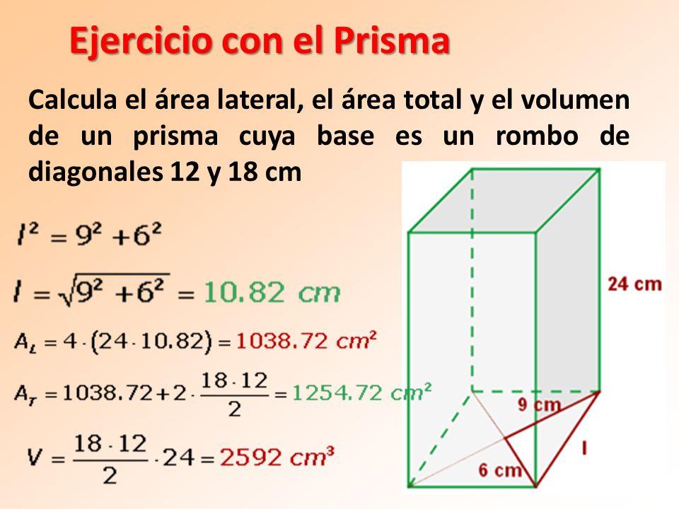 Ejercicio con el Prisma Calcula el área lateral, el área total y el volumen de un prisma cuya base es un rombo de diagonales 12 y 18 cm