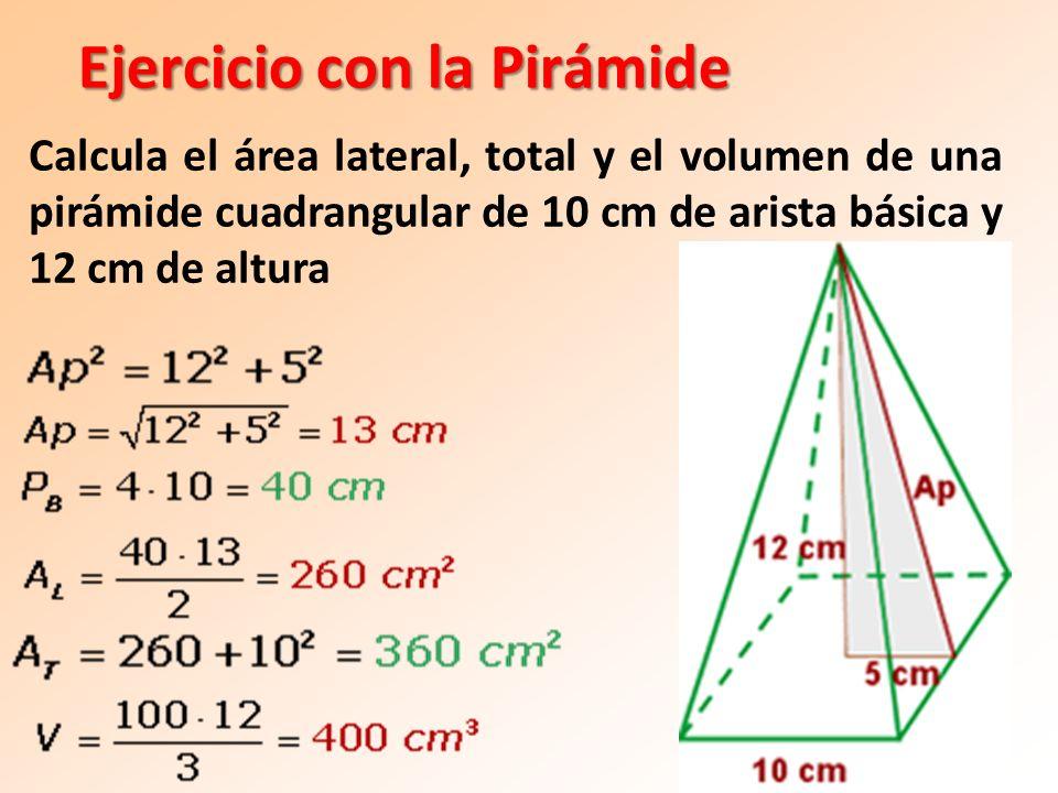 Ejercicio con la Pirámide Calcula el área lateral, total y el volumen de una pirámide cuadrangular de 10 cm de arista básica y 12 cm de altura