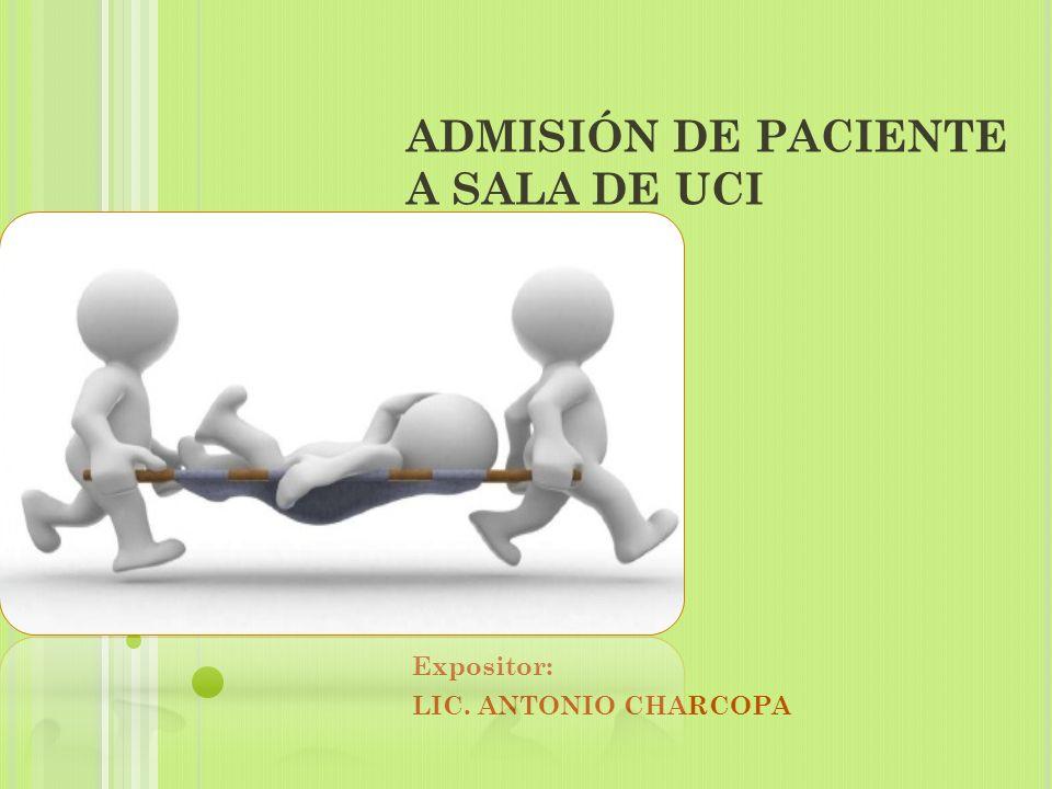 ADMISIÓN DE PACIENTE A SALA DE UCI Expositor: LIC. ANTONIO CHARCOPA