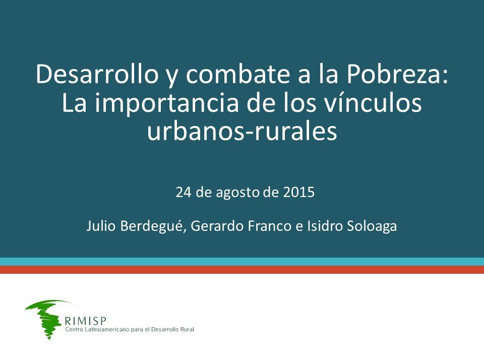 Desarrollo y combate a la Pobreza: La importancia de los vínculos urbanos-rurales 24 de agosto de 2015 Julio Berdegué, Gerardo Franco e Isidro Soloaga