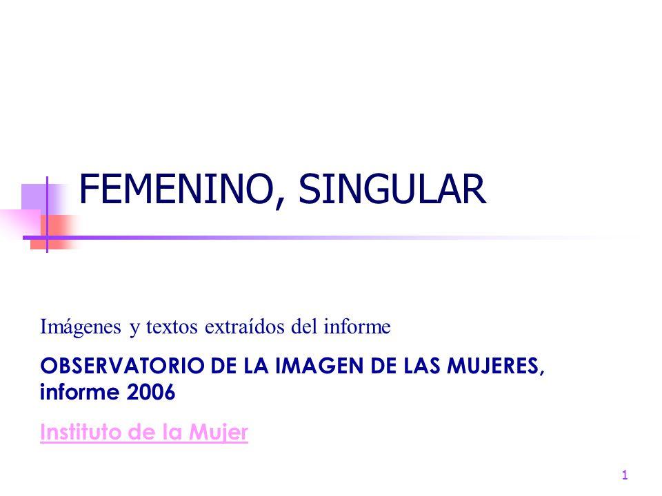 1 FEMENINO, SINGULAR Imágenes y textos extraídos del informe OBSERVATORIO DE LA IMAGEN DE LAS MUJERES, informe 2006 Instituto de la Mujer