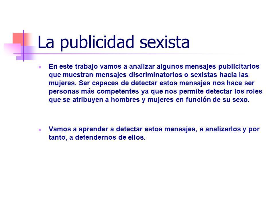 La publicidad sexista En este trabajo vamos a analizar algunos mensajes publicitarios que muestran mensajes discriminatorios o sexistas hacia las mujeres.
