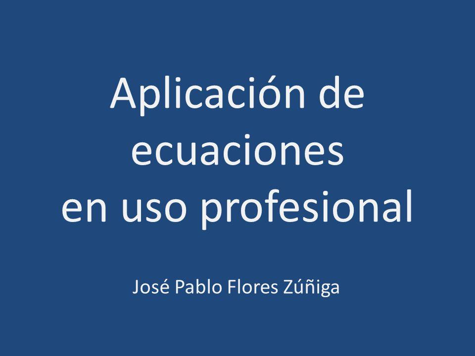 Aplicación de ecuaciones en uso profesional José Pablo Flores Zúñiga