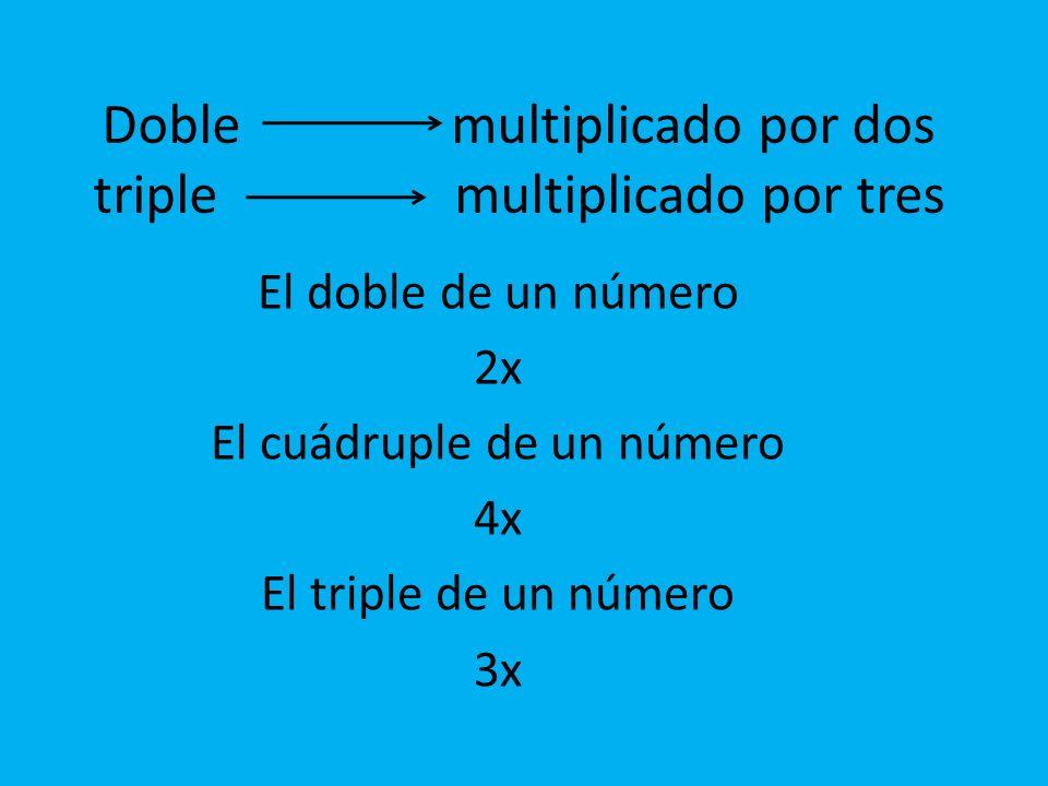 Doble multiplicado por dos triple multiplicado por tres El doble de un número 2x El cuádruple de un número 4x El triple de un número 3x